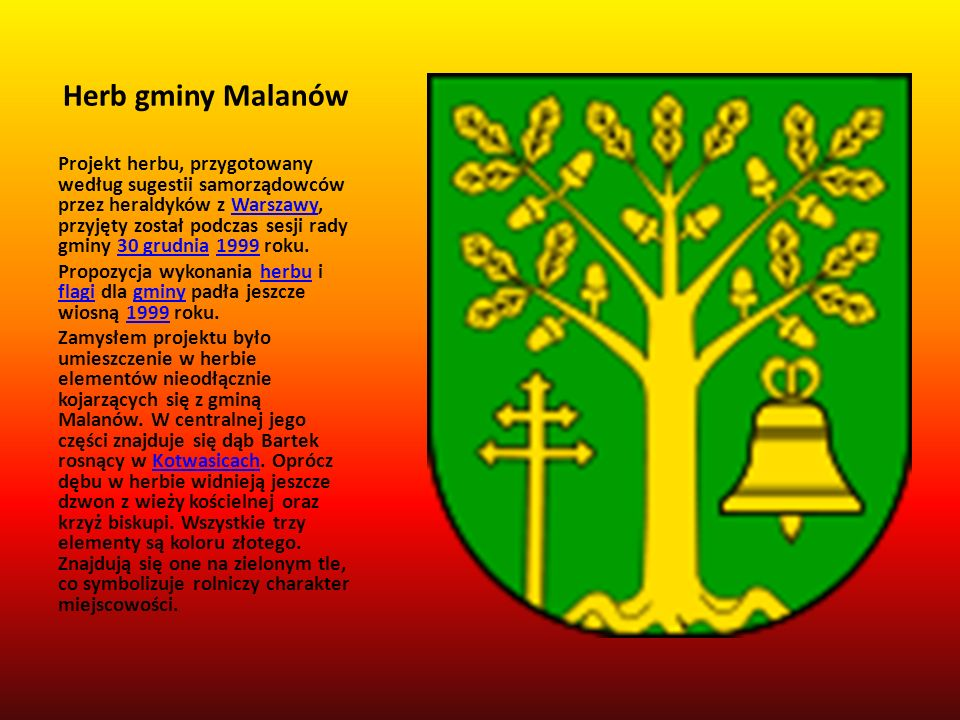 Herb gminy Malanów Projekt herbu, przygotowany według sugestii samorządowców przez heraldyków z Warszawy, przyjęty został podczas sesji rady gminy 30