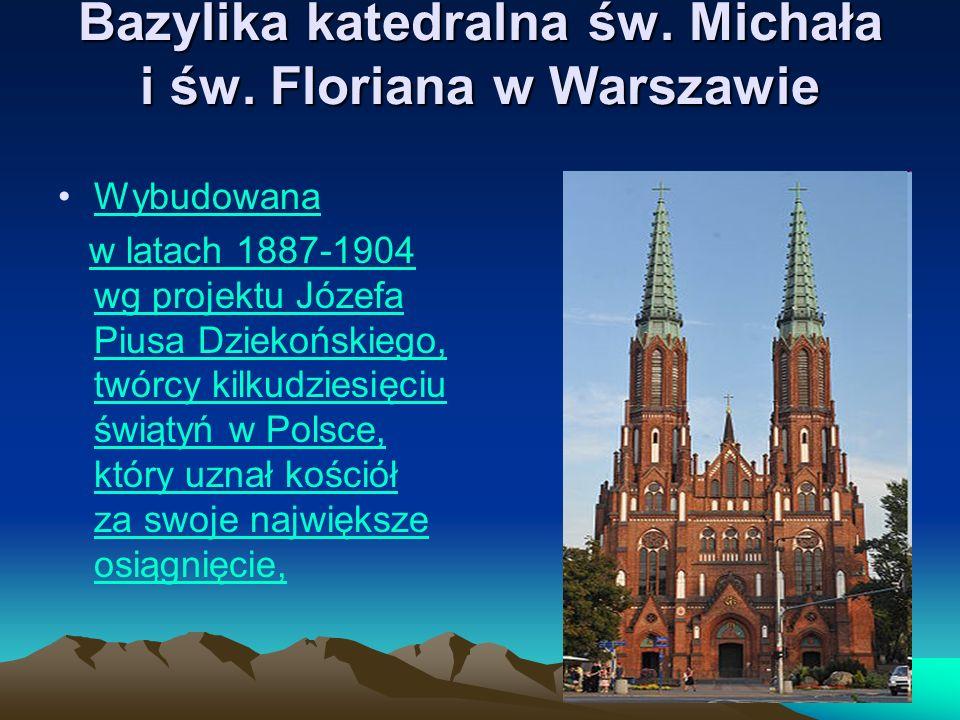 Bazylika katedralna św. Michała i św. Floriana w Warszawie Wybudowana w latach 1887-1904 wg projektu Józefa Piusa Dziekońskiego, twórcy kilkudziesięci