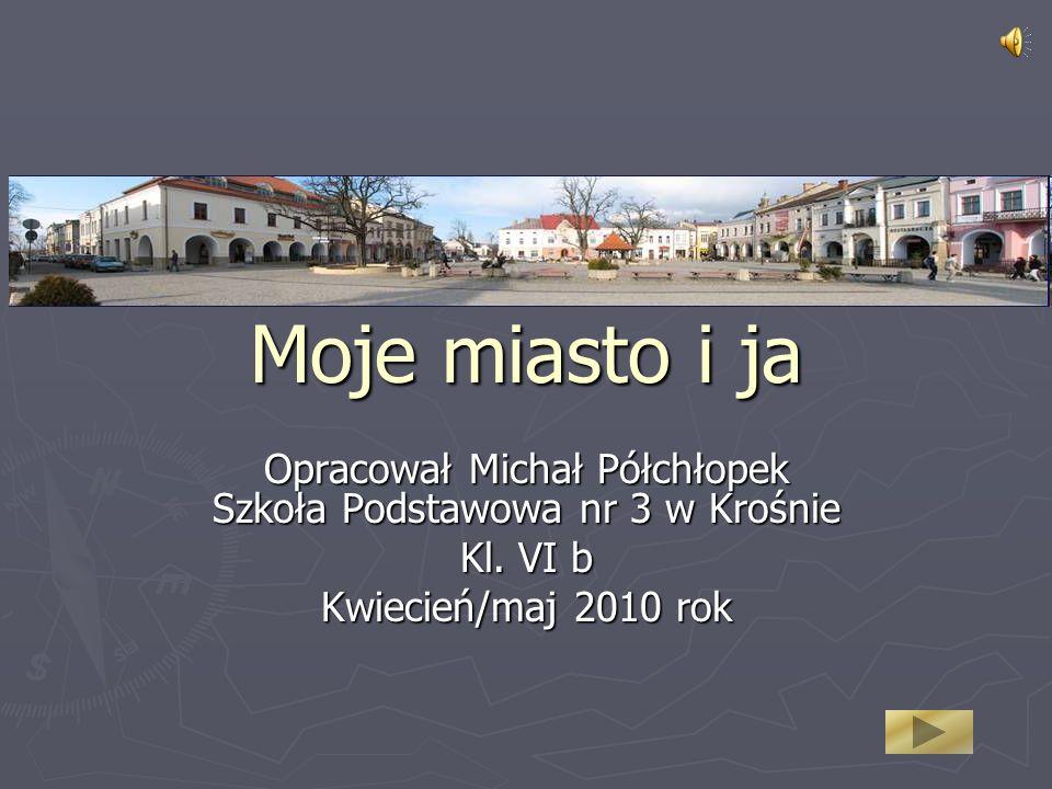 Opracował Michał Półchłopek Szkoła Podstawowa nr 3 w Krośnie Kl. VI b Kwiecień/maj 2010 rok Moje miasto i ja