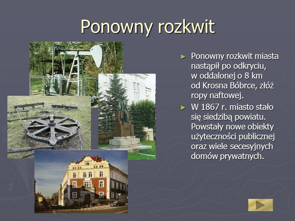Ponowny rozkwit Ponowny rozkwit miasta nastąpił po odkryciu, w oddalonej o 8 km od Krosna Bóbrce, złóż ropy naftowej. Ponowny rozkwit miasta nastąpił
