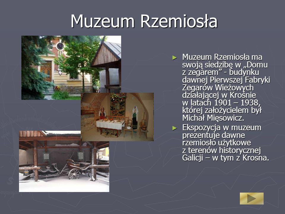 Muzeum Rzemiosła Muzeum Rzemiosła ma swoją siedzibę w Domu z zegarem - budynku dawnej Pierwszej Fabryki Zegarów Wieżowych działającej w Krośnie w latach 1901 – 1938, której założycielem był Michał Mięsowicz.