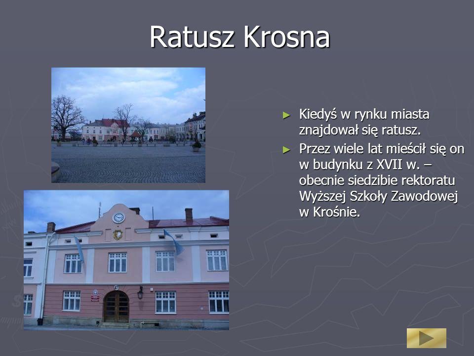 Ratusz Krosna Kiedyś w rynku miasta znajdował się ratusz. Przez wiele lat mieścił się on w budynku z XVII w. – obecnie siedzibie rektoratu Wyższej Szk