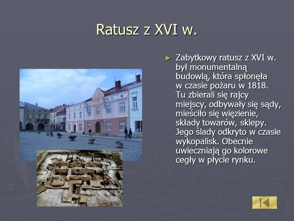 Ratusz z XVI w. Zabytkowy ratusz z XVI w. był monumentalną budowlą, która spłonęła w czasie pożaru w 1818. Tu zbierali się rajcy miejscy, odbywały się