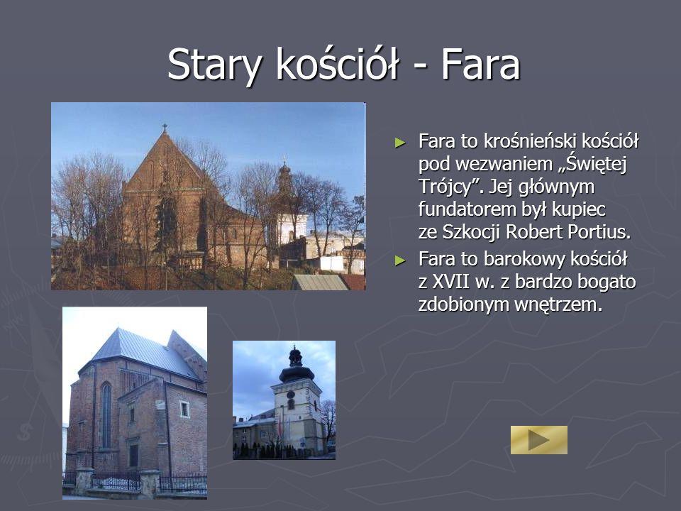 Stary kościół - Fara Fara to krośnieński kościół pod wezwaniem Świętej Trójcy. Jej głównym fundatorem był kupiec ze Szkocji Robert Portius. Fara to ba