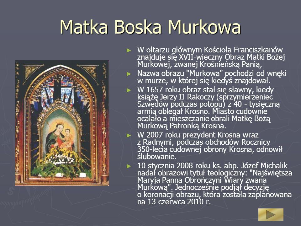 Matka Boska Murkowa W ołtarzu głównym Kościoła Franciszkanów znajduje się XVII-wieczny Obraz Matki Bożej Murkowej, zwanej Krośnieńską Panią, Nazwa obrazu Murkowa pochodzi od wnęki w murze, w której się kiedyś znajdował.
