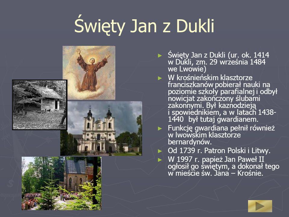 Święty Jan z Dukli Święty Jan z Dukli (ur. ok. 1414 w Dukli, zm. 29 września 1484 we Lwowie) W krośnieńskim klasztorze franciszkanów pobierał nauki na