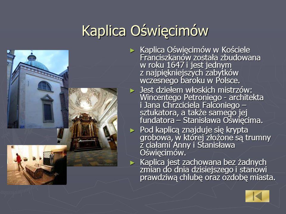 Kaplica Oświęcimów Kaplica Oświęcimów w Kościele Franciszkanów została zbudowana w roku 1647 i jest jednym z najpiękniejszych zabytków wczesnego baroku w Polsce.