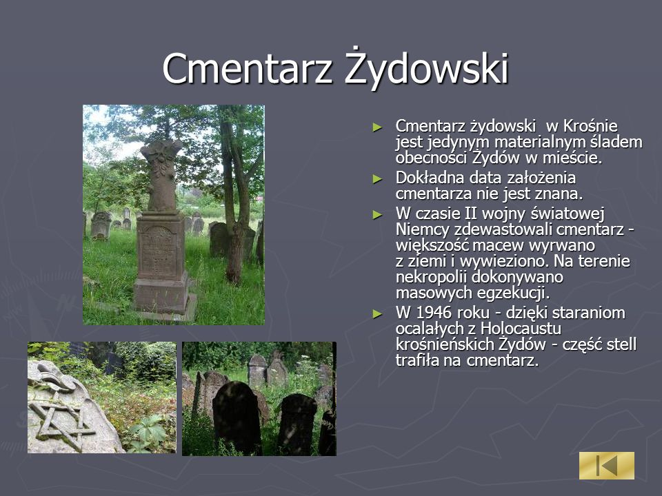 Cmentarz Żydowski Cmentarz żydowski w Krośnie jest jedynym materialnym śladem obecności Żydów w mieście. Dokładna data założenia cmentarza nie jest zn
