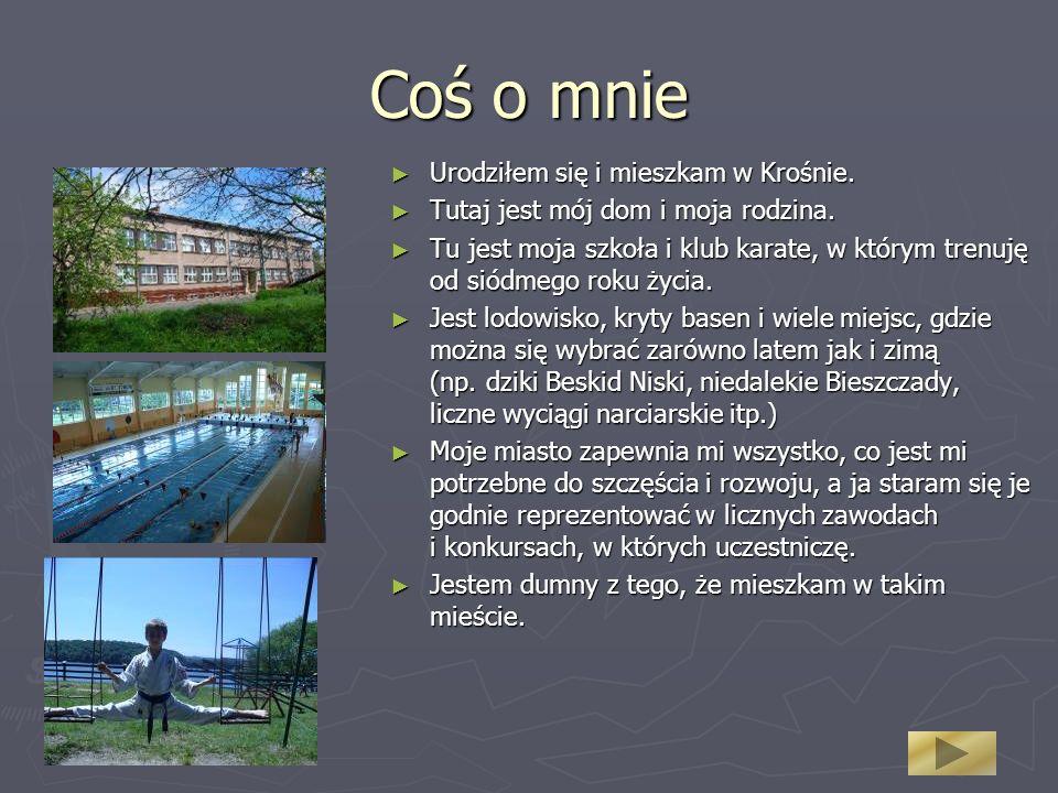 Coś o mnie Urodziłem się i mieszkam w Krośnie. Urodziłem się i mieszkam w Krośnie. Tutaj jest mój dom i moja rodzina. Tutaj jest mój dom i moja rodzin