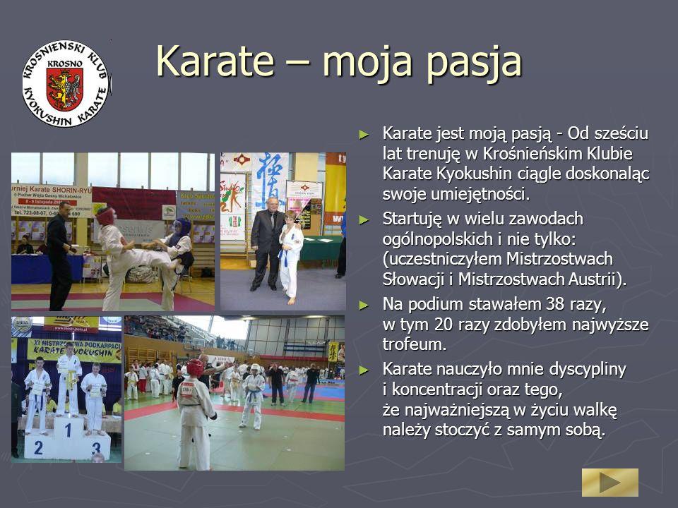 Karate – moja pasja Karate jest moją pasją - Od sześciu lat trenuję w Krośnieńskim Klubie Karate Kyokushin ciągle doskonaląc swoje umiejętności. Karat