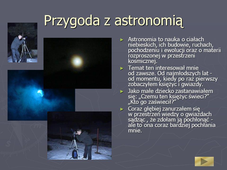 Przygoda z astronomią Astronomia to nauka o ciałach niebieskich, ich budowie, ruchach, pochodzeniu i ewolucji oraz o materii rozproszonej w przestrzeni kosmicznej.