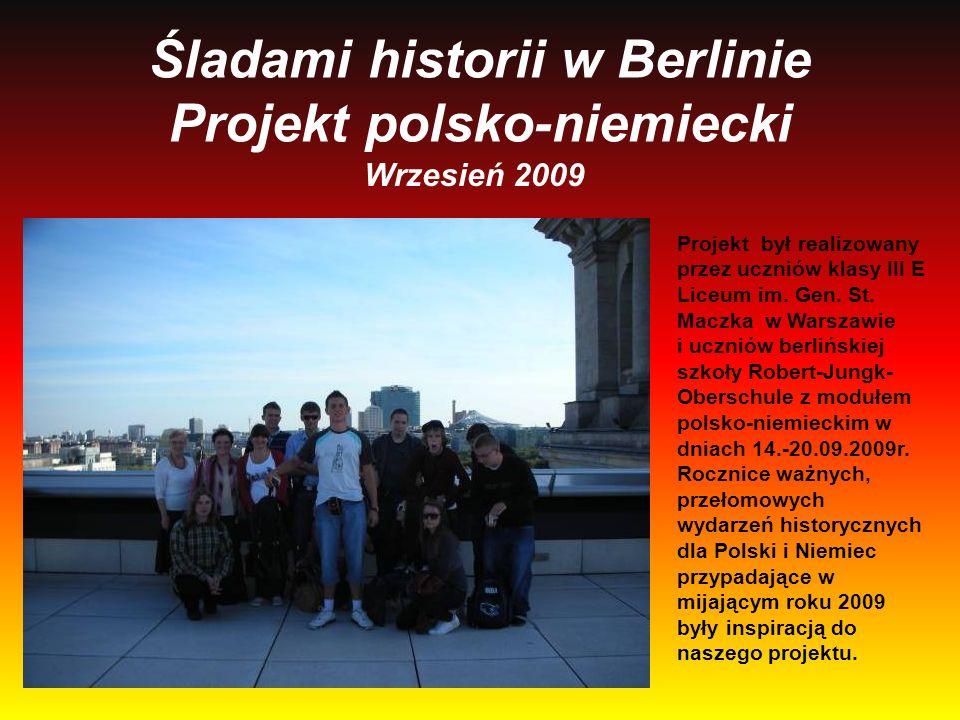 Śladami historii w Berlinie Projekt polsko-niemiecki Wrzesień 2009 Projekt był realizowany przez uczniów klasy III E Liceum im. Gen. St. Maczka w Wars