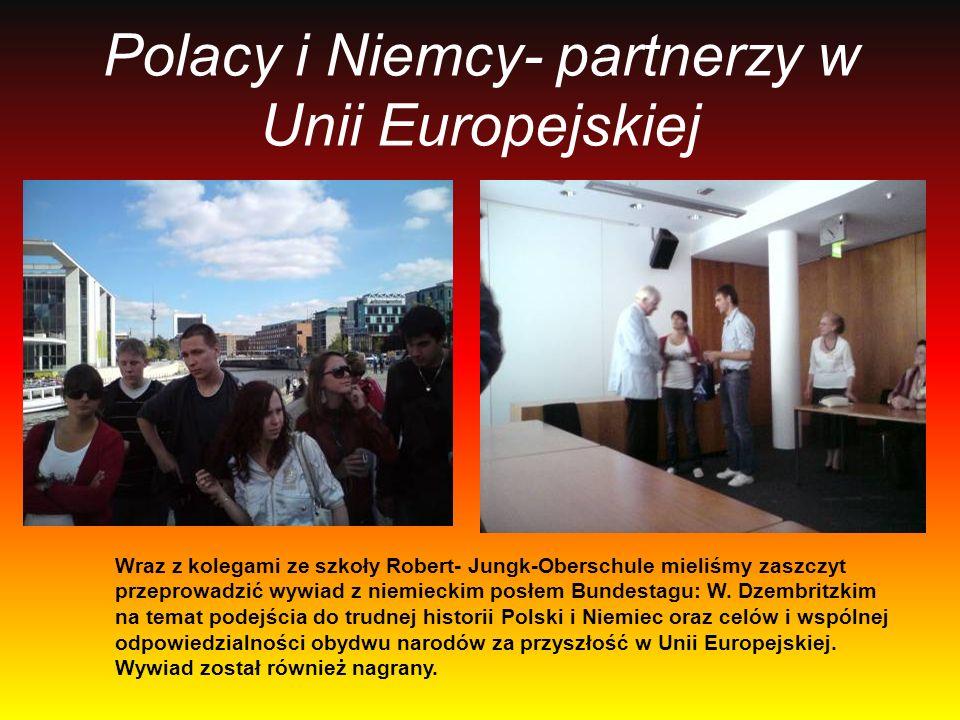 Polacy i Niemcy- partnerzy w Unii Europejskiej Wraz z kolegami ze szkoły Robert- Jungk-Oberschule mieliśmy zaszczyt przeprowadzić wywiad z niemieckim