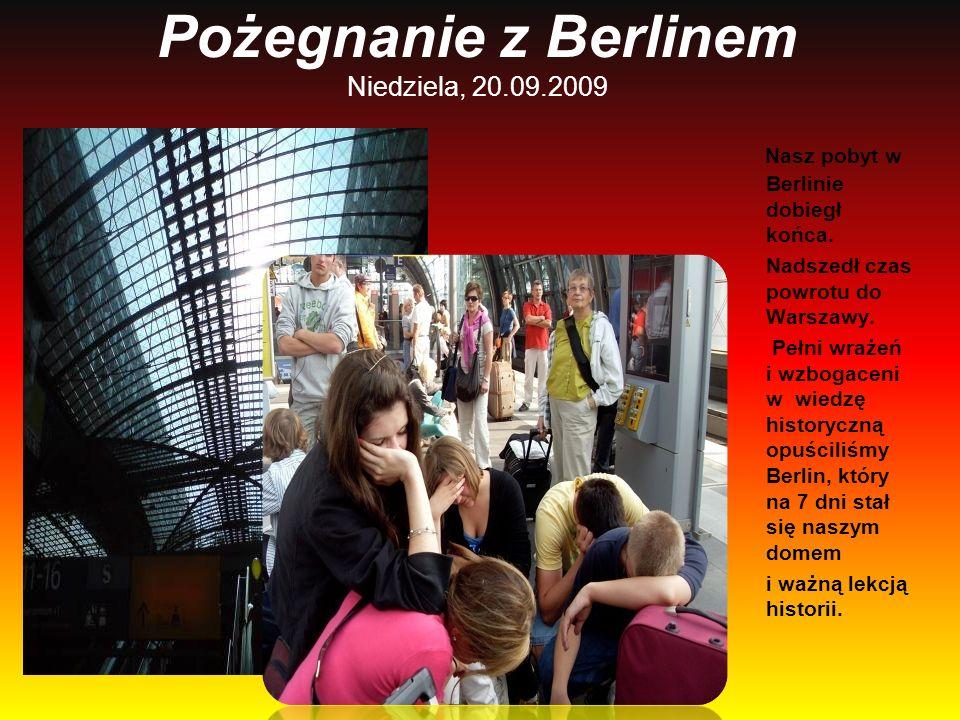 Pożegnanie z Berlinem Niedziela, 20.09.2009 Nasz pobyt w Berlinie dobiegł końca. Nadszedł czas powrotu do Warszawy. Pełni wrażeń i wzbogaceni w wiedzę