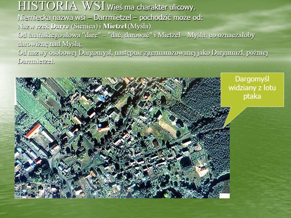 HISTORIA WSI Wieś ma charakter ulicowy. Niemiecka nazwa wsi – Darrmietzel – pochodzić może od: Nazw rzek Darre (Sienica) i Mietzel (Myśla), Od łacińsk