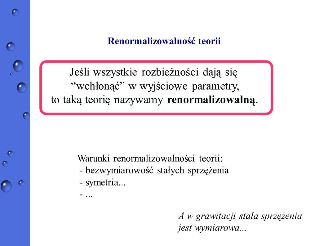 Renormalizowalność teorii Jeśli wszystkie rozbieżności dają się wchłonąć w wyjściowe parametry, to taką teorię nazywamy renormalizowalną. Warunki reno