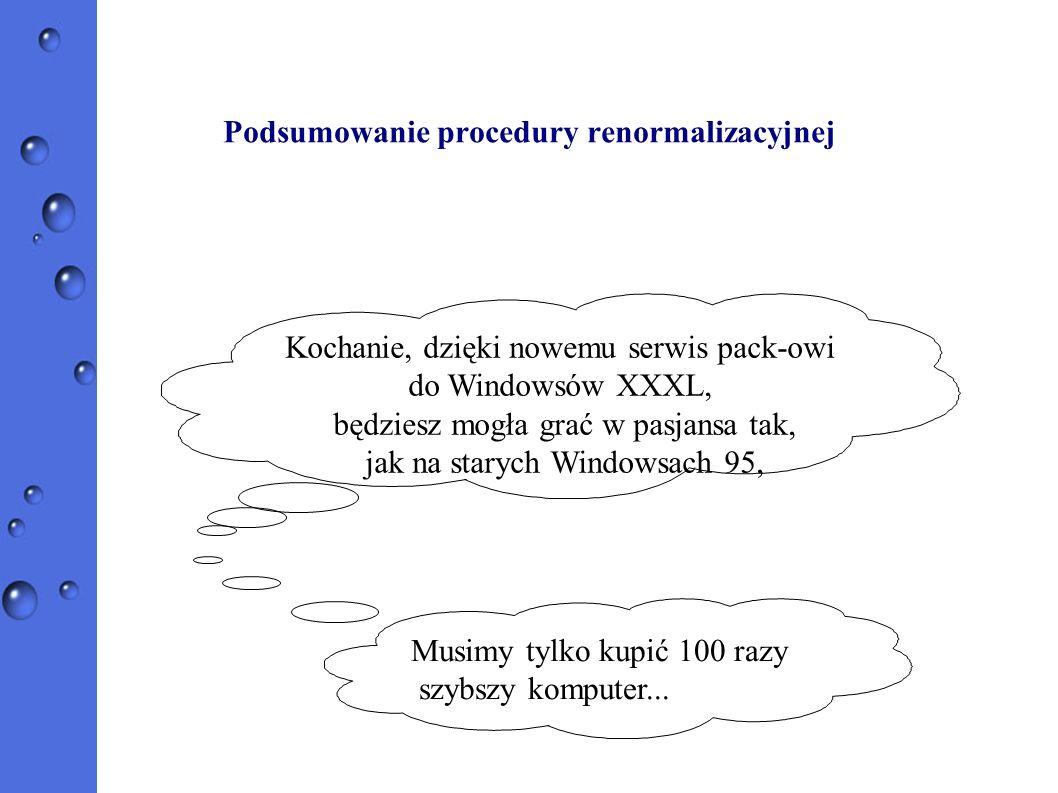 Podsumowanie procedury renormalizacyjnej Kochanie, dzięki nowemu serwis pack-owi do Windowsów XXXL, będziesz mogła grać w pasjansa tak, jak na starych