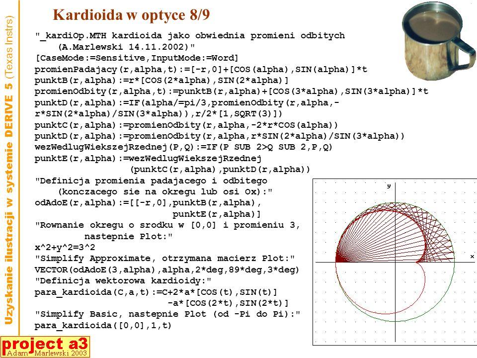 Kardioida w optyce 8/9 _kardiOp.MTH kardioida jako obwiednia promieni odbitych (A.Marlewski 14.11.2002) [CaseMode:=Sensitive,InputMode:=Word] promienPadajacy(r,alpha,t):=[-r,0]+[COS(alpha),SIN(alpha)]*t punktB(r,alpha):=r*[COS(2*alpha),SIN(2*alpha)] promienOdbity(r,alpha,t):=punktB(r,alpha)+[COS(3*alpha),SIN(3*alpha)]*t punktD(r,alpha):=IF(alpha/=pi/3,promienOdbity(r,alpha,- r*SIN(2*alpha)/SIN(3*alpha)),r/2*[1,SQRT(3)]) punktC(r,alpha):=promienOdbity(r,alpha,-2*r*COS(alpha)) punktD(r,alpha):=promienOdbity(r,alpha,r*SIN(2*alpha)/SIN(3*alpha)) wezWedlugWiekszejRzednej(P,Q):=IF(P SUB 2>Q SUB 2,P,Q) punktE(r,alpha):=wezWedlugWiekszejRzednej (punktC(r,alpha),punktD(r,alpha)) Definicja promienia padajacego i odbitego (konczacego sie na okregu lub osi Ox): odAdoE(r,alpha):=[[-r,0],punktB(r,alpha), punktE(r,alpha)] Rownanie okregu o srodku w [0,0] i promieniu 3, nastepnie Plot: x^2+y^2=3^2 Simplify Approximate, otrzymana macierz Plot: VECTOR(odAdoE(3,alpha),alpha,2*deg,89*deg,3*deg) Definicja wektorowa kardioidy: para_kardioida(C,a,t):=C+2*a*[COS(t),SIN(t)] -a*[COS(2*t),SIN(2*t)] Simplify Basic, nastepnie Plot (od -Pi do Pi): para_kardioida([0,0],1,t) Uzyskanie ilustracji w systemie DERIVE 5 (Texas Instrs)