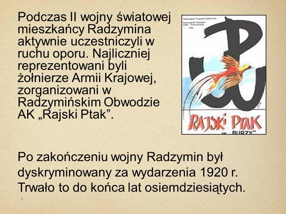 Podczas II wojny światowej mieszkańcy Radzymina aktywnie uczestniczyli w ruchu oporu. Najliczniej reprezentowani byli żołnierze Armii Krajowej, zorgan