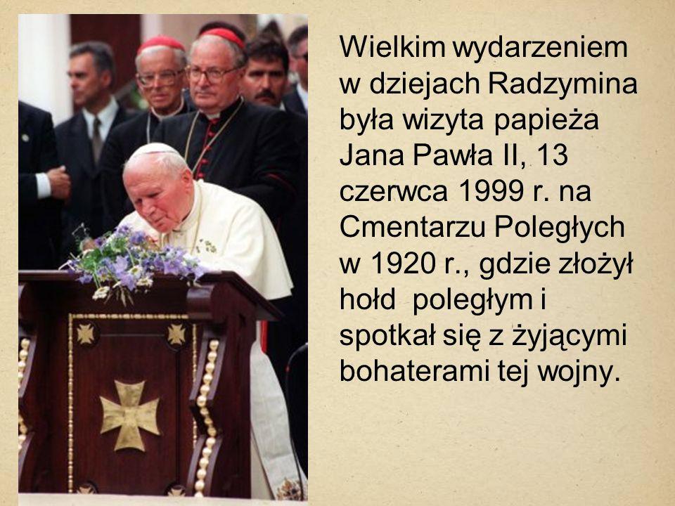 Wielkim wydarzeniem w dziejach Radzymina była wizyta papieża Jana Pawła II, 13 czerwca 1999 r. na Cmentarzu Poległych w 1920 r., gdzie złożył hołd pol