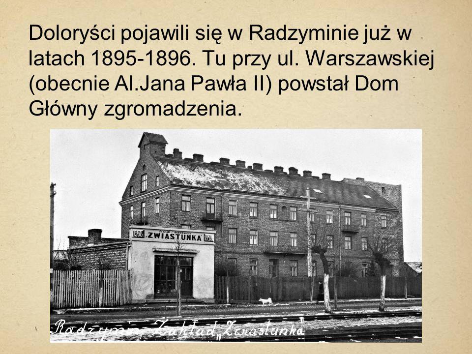 Doloryści pojawili się w Radzyminie już w latach 1895-1896. Tu przy ul. Warszawskiej (obecnie Al.Jana Pawła II) powstał Dom Główny zgromadzenia.