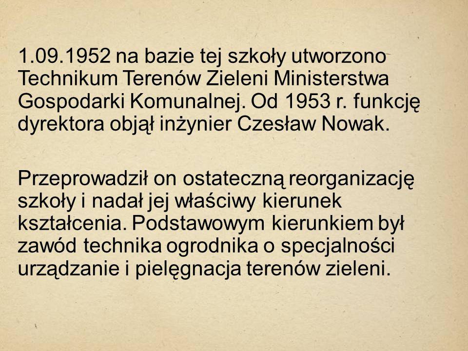 1.09.1952 na bazie tej szkoły utworzono Technikum Terenów Zieleni Ministerstwa Gospodarki Komunalnej. Od 1953 r. funkcję dyrektora objął inżynier Czes