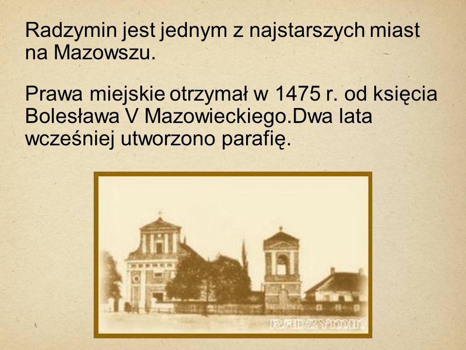 Radzymin jest jednym z najstarszych miast na Mazowszu. Prawa miejskie otrzymał w 1475 r. od księcia Bolesława V Mazowieckiego.Dwa lata wcześniej utwor