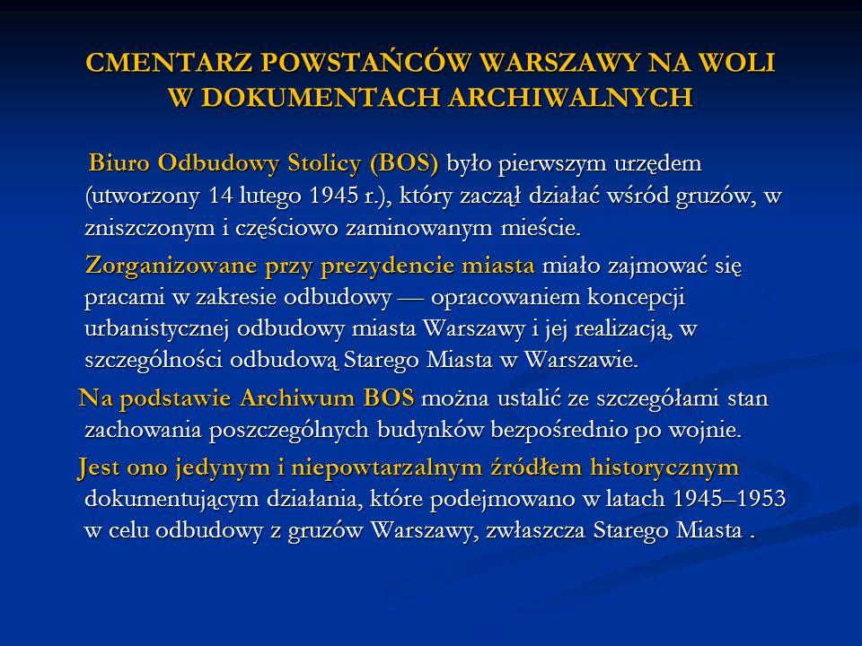 CMENTARZ POWSTAŃCÓW WARSZAWY NA WOLI W DOKUMENTACH ARCHIWALNYCH Biuro Odbudowy Stolicy (BOS) było pierwszym urzędem (utworzony 14 lutego 1945 r.), któ