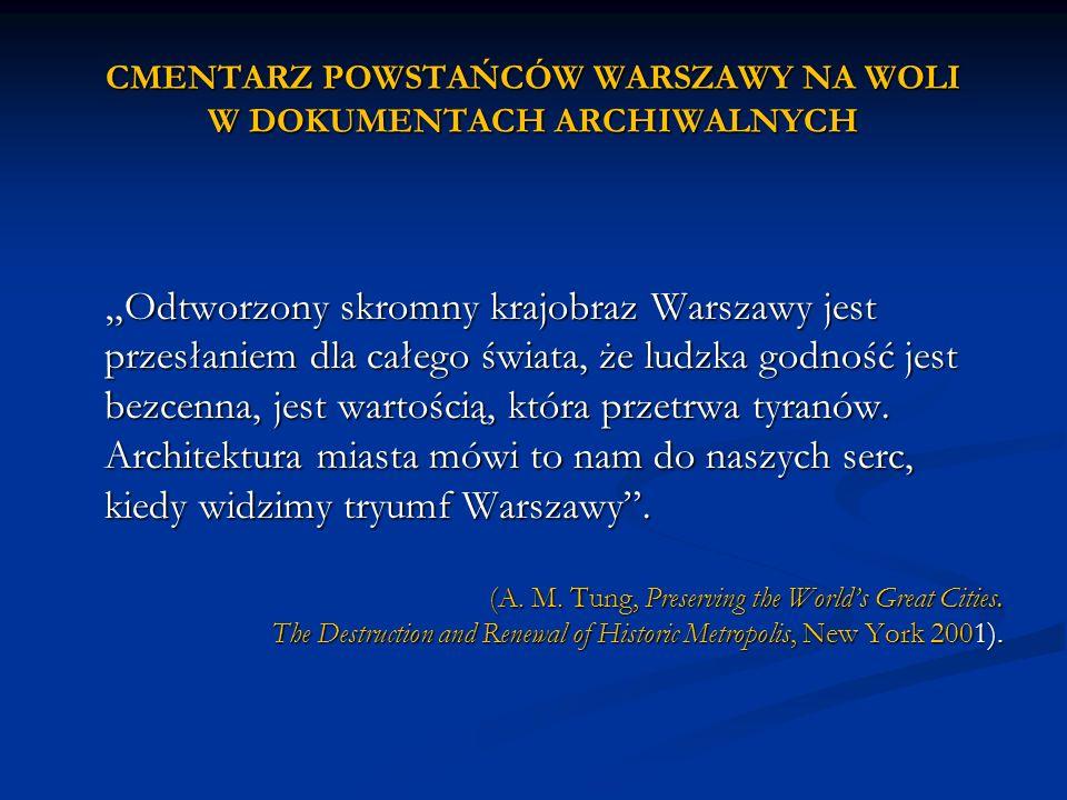 CMENTARZ POWSTAŃCÓW WARSZAWY NA WOLI W DOKUMENTACH ARCHIWALNYCH Odtworzony skromny krajobraz Warszawy jest przesłaniem dla całego świata, że ludzka go