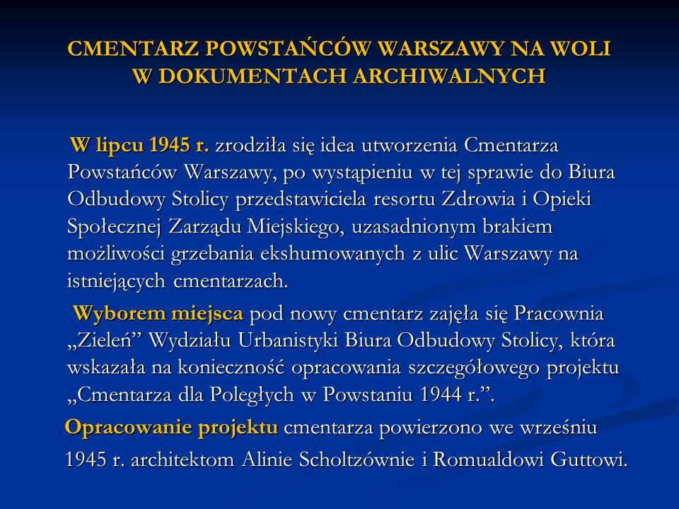 W lipcu 1945 r. zrodziła się idea utworzenia Cmentarza Powstańców Warszawy, po wystąpieniu w tej sprawie do Biura Odbudowy Stolicy przedstawiciela res