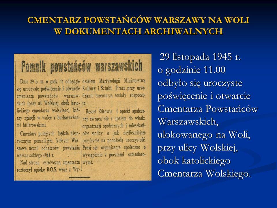 29 listopada 1945 r. o godzinie 11.00 odbyło się uroczyste poświęcenie i otwarcie Cmentarza Powstańców Warszawskich, ulokowanego na Woli, przy ulicy W