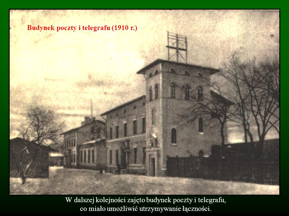 W dalszej kolejności zajęto budynek poczty i telegrafu, co miało umożliwić utrzymywanie łączności. Budynek poczty i telegrafu (1910 r.)