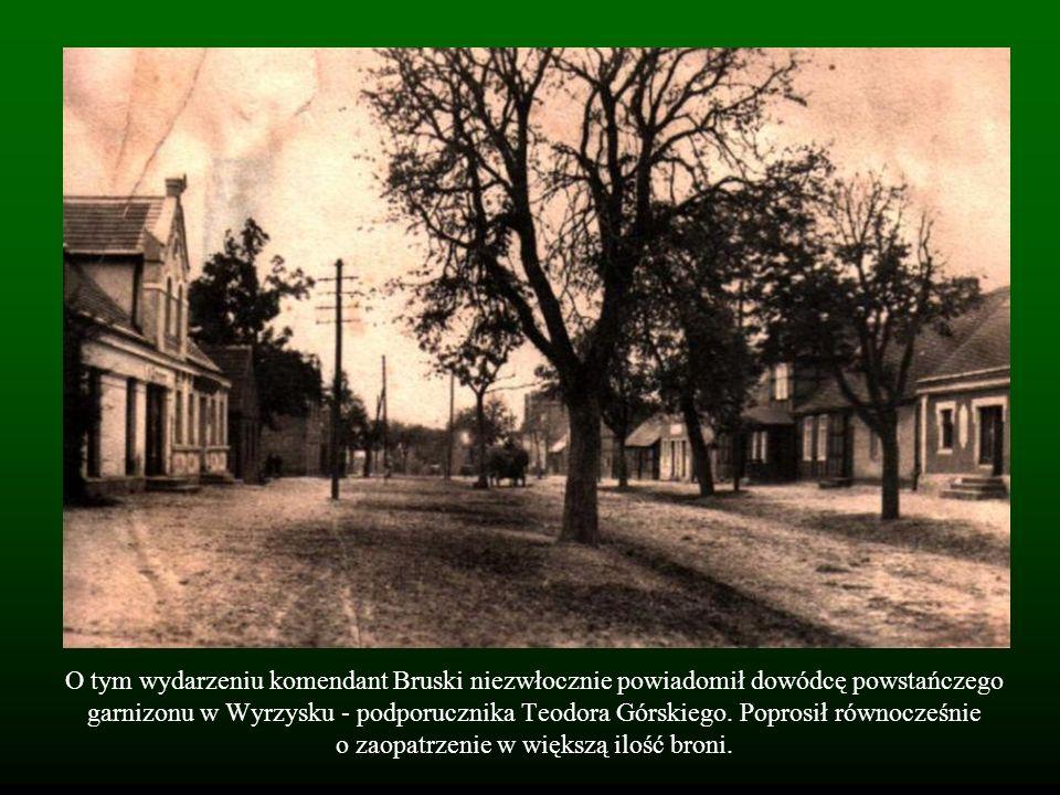 O tym wydarzeniu komendant Bruski niezwłocznie powiadomił dowódcę powstańczego garnizonu w Wyrzysku - podporucznika Teodora Górskiego. Poprosił równoc