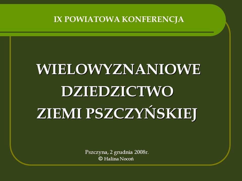 WIELOWYZNANIOWE DZIEDZICTWO ZIEMI PSZCZYŃSKIEJ Pszczyna, 2 grudnia 2008r. © Halina Nocoń IX POWIATOWA KONFERENCJA