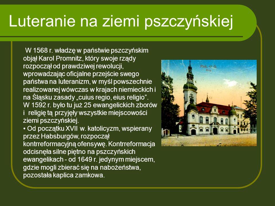 Luteranie na ziemi pszczyńskiej W 1568 r. władzę w państwie pszczyńskim objął Karol Promnitz, który swoje rządy rozpoczął od prawdziwej rewolucji, wpr