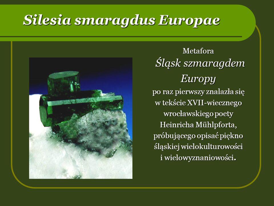 Silesia smaragdus Europae Metafora Śląsk szmaragdem Europy Śląsk szmaragdem Europy po raz pierwszy znalazła się w tekście XVII-wiecznego wrocławskiego