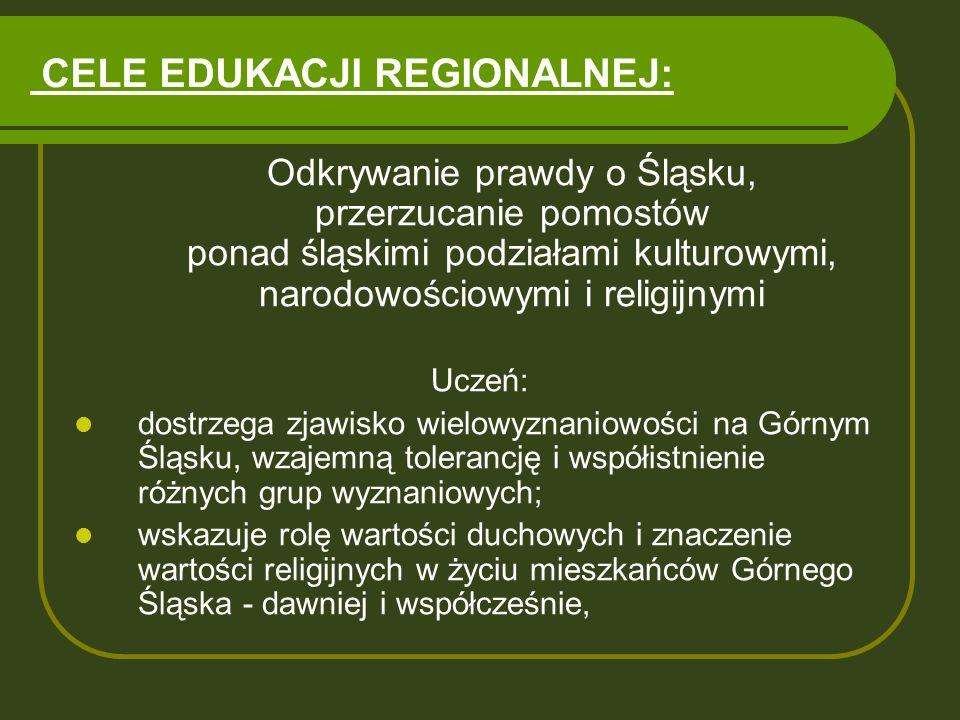 CELE EDUKACJI REGIONALNEJ: Odkrywanie prawdy o Śląsku, przerzucanie pomostów ponad śląskimi podziałami kulturowymi, narodowościowymi i religijnymi Ucz