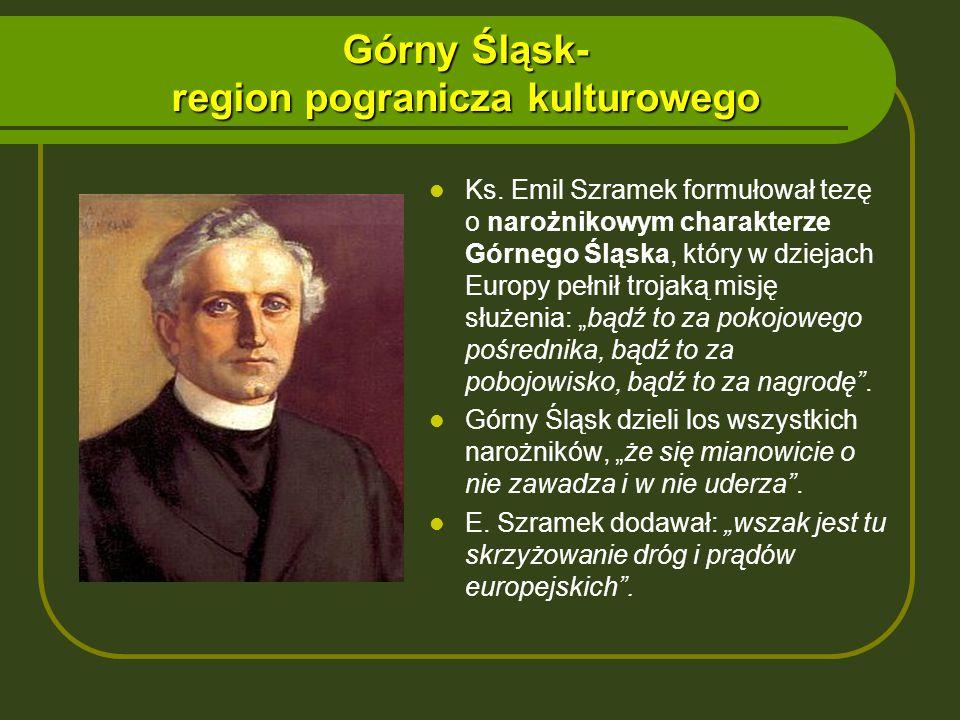 Górny Śląsk- region pogranicza kulturowego Ks. Emil Szramek formułował tezę o narożnikowym charakterze Górnego Śląska, który w dziejach Europy pełnił