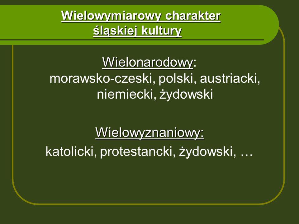 Wielowymiarowy charakter śląskiej kultury Wielonarodowy Wielonarodowy: morawsko-czeski, polski, austriacki, niemiecki, żydowskiWielowyznaniowy: katoli