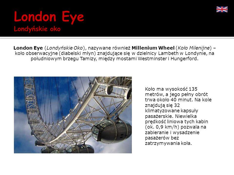 London Eye (Londyńskie Oko), nazywane również Millenium Wheel (Koło Milenijne) – koło obserwacyjne (diabelski młyn) znajdujące się w dzielnicy Lambeth