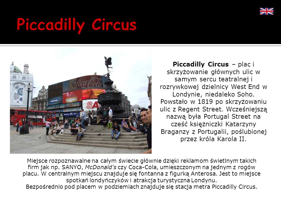 Piccadilly Circus – plac i skrzyżowanie głównych ulic w samym sercu teatralnej i rozrywkowej dzielnicy West End w Londynie, niedaleko Soho. Powstało w