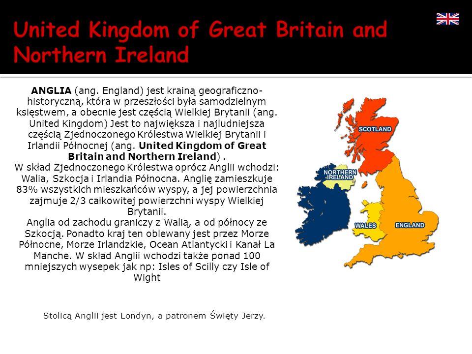 Stolicą Anglii jest Londyn, a patronem Święty Jerzy. ANGLIA (ang. England) jest krainą geograficzno- historyczną, która w przeszłości była samodzielny