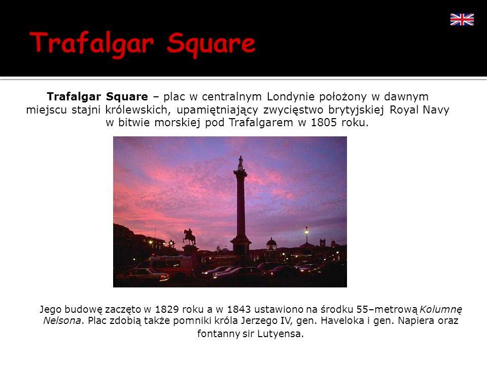 Trafalgar Square – plac w centralnym Londynie położony w dawnym miejscu stajni królewskich, upamiętniający zwycięstwo brytyjskiej Royal Navy w bitwie