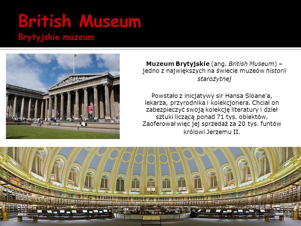 Muzeum Brytyjskie (ang. British Museum) – jedno z największych na świecie muzeów historii starożytnej Powstało z inicjatywy sir Hansa Sloane'a, lekarz