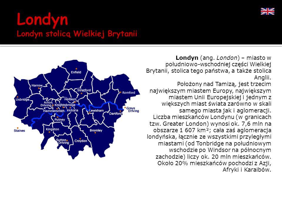 Londyn (ang. London) – miasto w południowo-wschodniej części Wielkiej Brytanii, stolica tego państwa, a także stolica Anglii. Położony nad Tamizą, jes