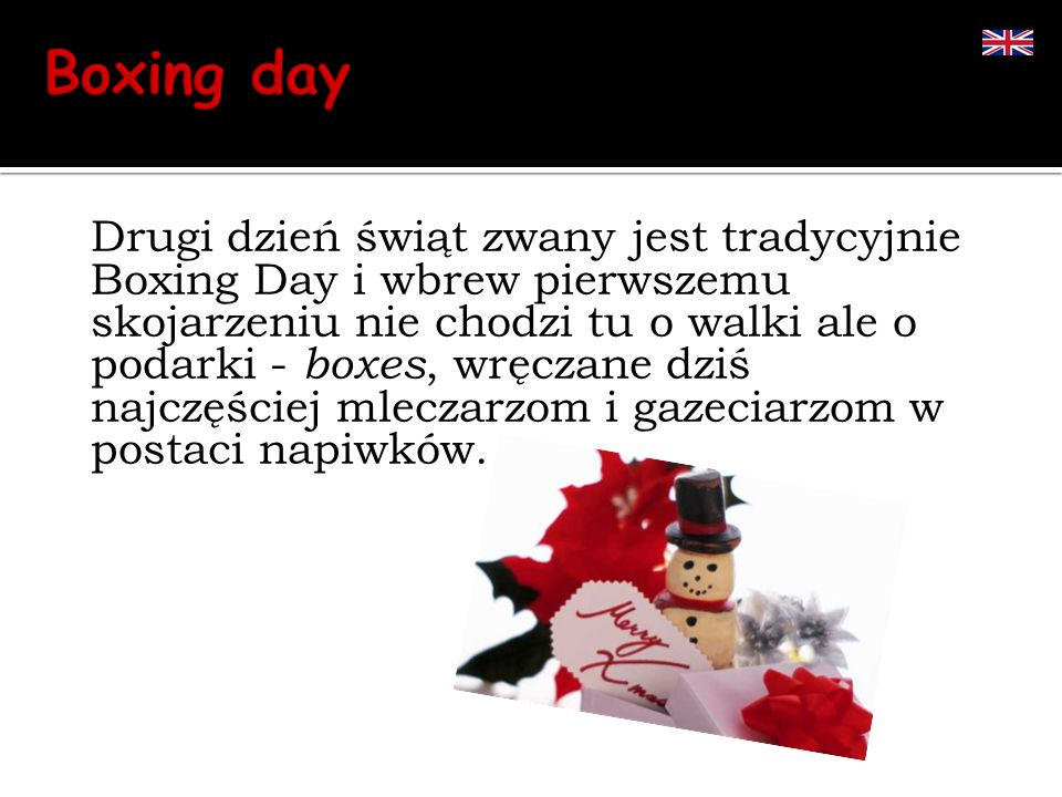 Drugi dzień świąt zwany jest tradycyjnie Boxing Day i wbrew pierwszemu skojarzeniu nie chodzi tu o walki ale o podarki - boxes, wręczane dziś najczęśc