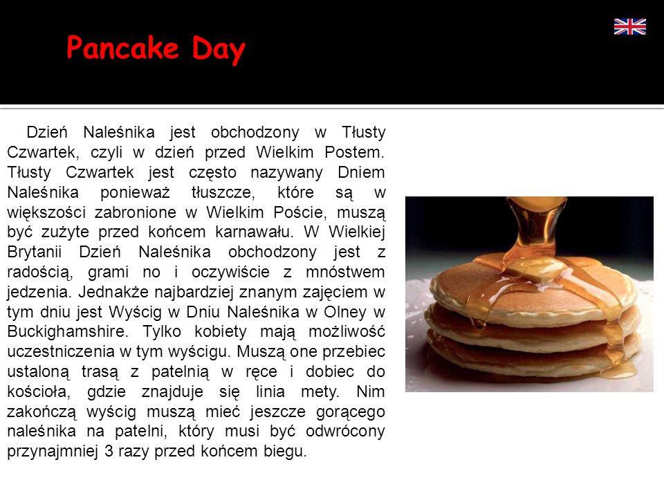 Pancake Day Dzień Naleśnika jest obchodzony w Tłusty Czwartek, czyli w dzień przed Wielkim Postem. Tłusty Czwartek jest często nazywany Dniem Naleśnik