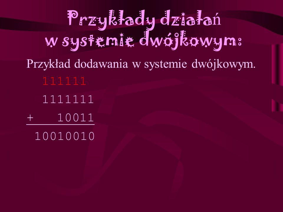 Przykłady działa ń w systemie dwójkowym: Działania na liczbach w systemie dwójkowym są odpowiednikiem działań w systemie dziesiętnym, i opierają się n