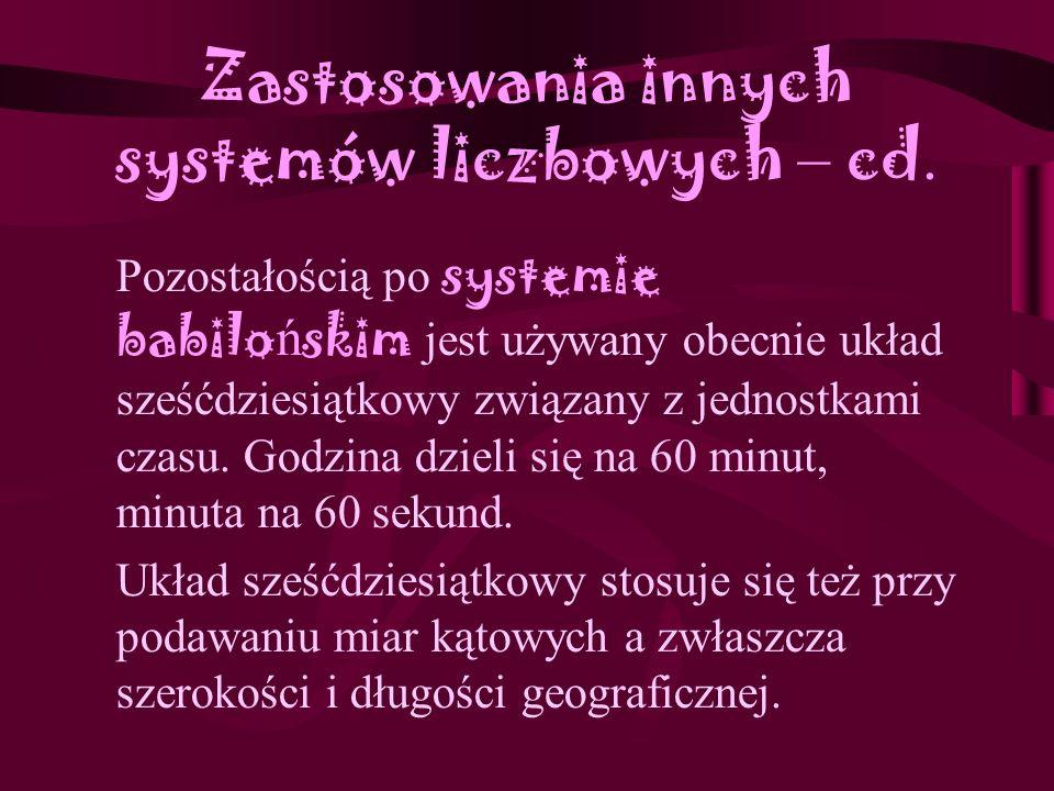 Zastosowania innych systemów liczbowych System rzymski - dziś, w Polsce używany do: zapisywania numerów liceów, numerów klas i lat studiów, wieków, to
