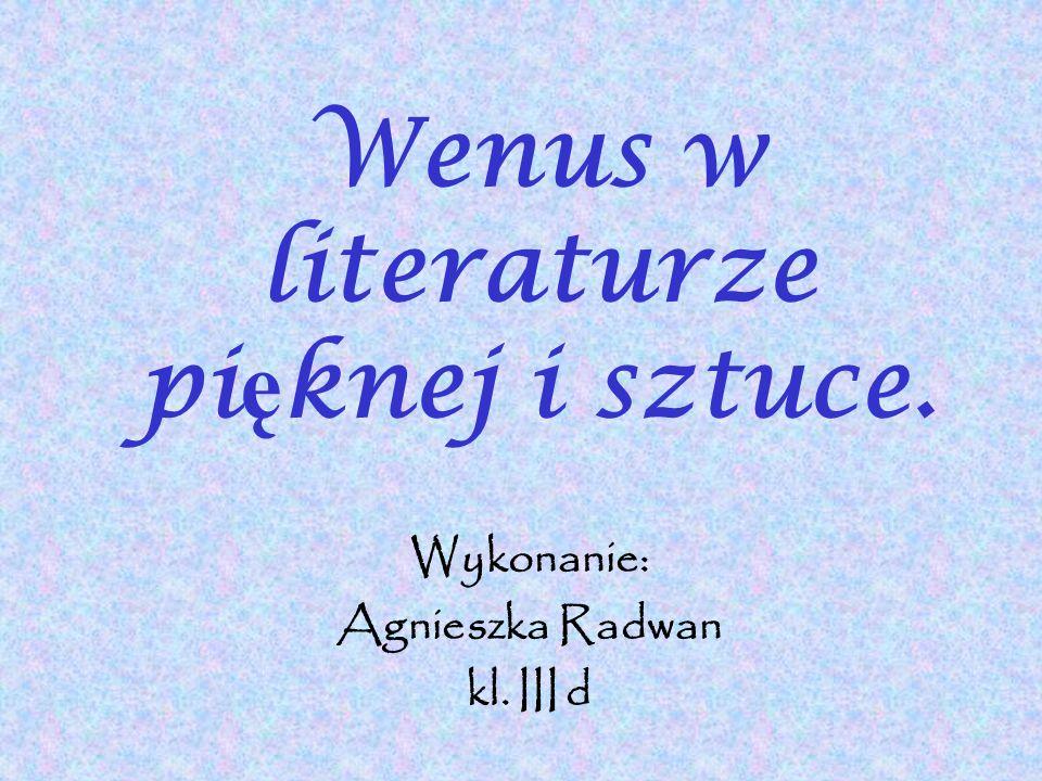 Wenus w literaturze pi ę knej i sztuce. Wykonanie: Agnieszka Radwan kl. III d